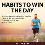 Habits to Win the Day The Essential Guide on Powerful Morning Habits to Win Your Day, Discover Proven Exercises to Start Your Day Right, Antoni Vera