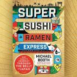 Super Sushi Ramen Express One Family's Journey Through the Belly of Japan, Michael Booth