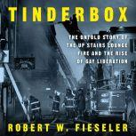 Tinderbox The Untold Story of the Up Stairs Lounge Fire and the Rise of Gay Liberation, Robert W. Fieseler