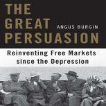 The Great Persuasion Reinventing Free Markets Since the Depression, Angus Burgin
