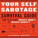 Your Self-Sabotage Survival Guide How to Go From Why Me? to Why Not?, Karen Berg