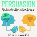 Persuasion The Complete Step by Step Guide on Persuasion, Mind Control and NLP, Ryan James