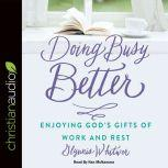 Doing Busy Better Enjoying God's Gifts of Work and Rest, Glynnis Whitwer