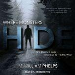 Where Monsters Hide Sex, Murder, and Madness in the Midwest, M. William Phelps