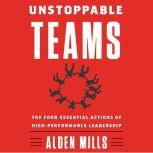 Unstoppable Teams The Four Essential Actions of High-Performance Leadership, Alden Mills