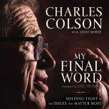 My Final Word Holding Tight to the Issues that Matter Most, Charles W. Colson