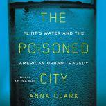The Poisoned City Flint's Water and the American Urban Tragedy, Anna Clark