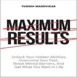 Maximum Results Unlock Your Hidden Abilities, Overcome Your Past, Break Mental Barriers, And Get What You Want in Life, Yugesh Mandvikar