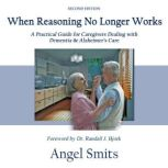 When Reasoning No Longer Works A Practical Guide for Caregivers Dealing with Dementia & Alzheimer's Care