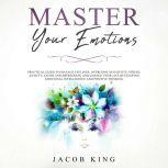 Master Your Emotions Practical Guide to Manage Feelings, Overcome Negativity, Stress, Anxiety, Anger and Depression, and Change Your Life Developing Emotional Intelligence and Positive Thinking, Jacob King