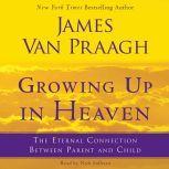 Growing Up in Heaven The Eternal Connection Between Parent an, James Van Praagh