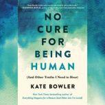 No Cure for Being Human (And Other Truths I Need to Hear), Kate Bowler