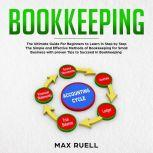 Bookkeeping Bookkeeping: The Ultimate Guide For Beginners to Learn in Step by Step The Simple and Effective Methods of Bookkeeping  for Small Business (quickstart,guidebook,accounting,quickbook,notebook,Tax), Max ruel