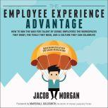 The Employee Experience Advantage How to Win the War for Talent by Giving Employees the Workspaces they Want, the Tools they Need, and a Culture They Can Celebrate, Jacob Morgan