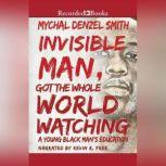 Invisible Man Got the Whole World Watching A Young Black Man's Education, Mychal Denzel Smith