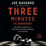 Three Minutes to Doomsday An Agent, a Traitor, and the Worst Espionage Breach in U.S. History, Joe Navarro