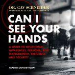 Can I See your Hands A Guide To Situational Awareness, Personal Risk Management, Resilience and Security, Dr. Gav Schneider