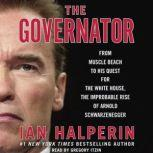 The Governator From Muscle Beach to His Quest for the White House, the Improbable Rise of Arnold Schwarzenegger, Ian Halperin