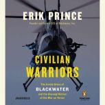 Civilian Warriors The Inside Story of Blackwater and the Unsung Heroes of the War on Terror, Erik Prince