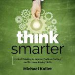 Think Smarter Critical Thinking to Improve Problem-Solving and Decision-Making Skills, Michael Kallet