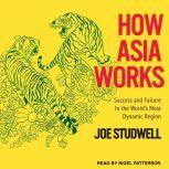How Asia Works Success and Failure in the World's Most Dynamic Region, Joe Studwell