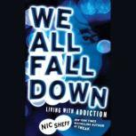 We All Fall Down Living with Addiction, Nic Sheff
