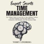 Expert Secrets – Time Management: The Ultimate Guide to Learn How to Stop Addiction, Laziness, and Procrastination, Develop Daily Habits, Focus, Productivity, Self-Discipline, and Self-Awareness Skills., Terry Lindberg