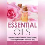 Essential Oil?? - A Beginner's Guide to Essential Oils – How to Enhance the Wellbeing of Your Body and Mind, Starting Today!, Jennifer N. Smith