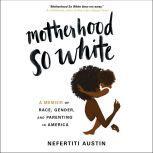 Motherhood So White A Memoir of Race, Gender, and Parenting in America, Nefertiti Austin