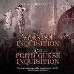 Spanish Inquisition and Portuguese Inquisition, The: The History and Legacy of the Roman Catholic Church's Most Infamous Institutions, Charles River Editors