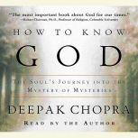 How to Know God The Soul's Journey Into the Mystery of Mysteries, Deepak Chopra, M.D.