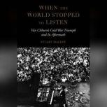 When the World Stopped to Listen Van Cliburns Cold War Triumph and Its Aftermath, Stuart Isacoff