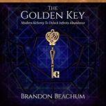 The Golden Key Modern Alchemy to Unlock Infinite Abundance, Brandon Beachum
