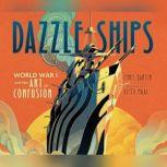Dazzle Ships: World War I and the Art of Confusion, Chris Barton
