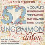 52 Uncommon Dates A Couple's Adventure Guide for Praying, Playing, and Staying Together, Randy Southern
