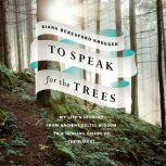 To Speak for the Trees My Life's Journey from Ancient Celtic Wisdom to a Healing Vision of the Forest, Diana Beresford-Kroeger