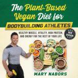 The Plant-Based Vegan Diet for Bodybuilding Athletes (NEW VERSION) Healthy Muscle, Vitality, High Protein, and Energy for the Rest of your Life, Mary Nabors