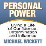 Personal Power Living a Life of Confidence, Determination and Influence, Michael Wickett
