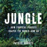 Jungle How Tropical Forests Shaped the World—and Us, Patrick Roberts