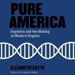 Pure America Eugenics and the Making of Modern Virginia, Elizabeth Catte