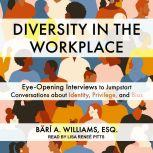 Diversity in the Workplace Eye-Opening Interviews to Jumpstart Conversations about Identity, Privilege, and Bias, Bari A. Williams