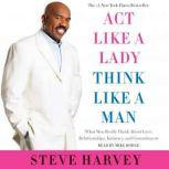 Act Like a Lady, Think Like a Man, Expanded Edition What Men Really Think About Love, Relationships, Intimacy, and Commitment, Steve Harvey