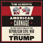 American Carnage On the Front Lines of the Republican Civil War and the Rise of President Trump, Tim Alberta