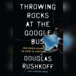 Throwing Rocks at the Google Bus How Growth Became the Enemy of Prosperity, Douglas Rushkoff