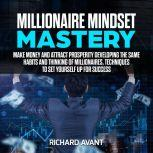 Millionaire Mindset Mastery Make Money and attract prosperity Developing the Same Habits and Thinking of Millionaires, Techniques to Set Yourself Up for Success, Richard Avant