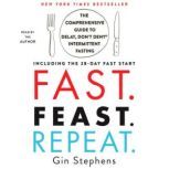 Fast. Feast. Repeat. The Comprehensive Guide to Delay, Don't Deny® Intermittent Fasting--Including the 28-Day FAST Start, Gin Stephens