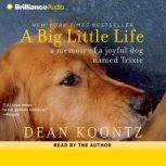 A Big Little Life A Memoir of a Joyful Dog Named Trixie, Dean Koontz