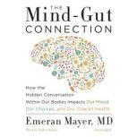 The Mind-Gut Connection How the Hidden Conversation within Our Bodies Impacts Our Mood, Our Choices, and Our Overall Health, Dr. Emeran Mayer