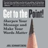Get to the Point! Sharpen Your Message and Make Your Words Matter, Joel Schwartzberg