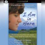I Am in Here The Journey of a Child with Autism Who Cannot Speak but Finds Her Voice, Elizabeth M. Bonker